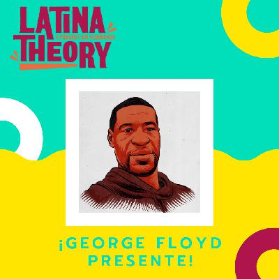 36: Latina Theory IN MEMORY OF George Floyd and in Solidarity with our Twin Cities