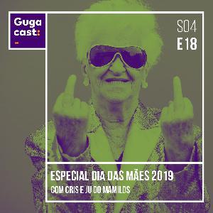 Especial Dia das Mães 2019 com Cris e Ju do Mamilos - Gugacast - S04E18
