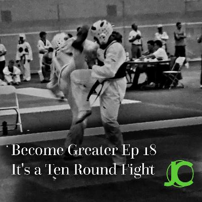 Become Greater Ep. 18 - It's a Ten Round Fight