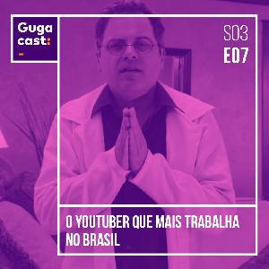 O Youtuber Que Mais Trabalha no Brasil - Gugacast - S03E07