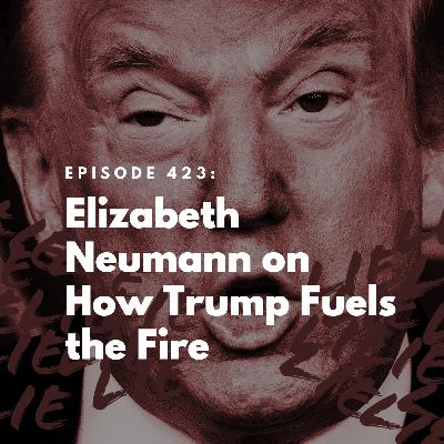 Elizabeth Neumann on How Trump Fuels the Fire