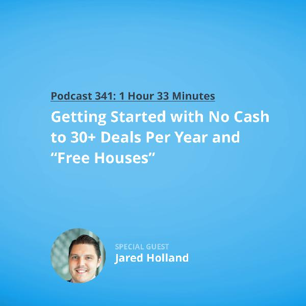 "341: Getting Started with No Cash to 30+ Deals Per Year and ""Free Houses"" with Jared Holland"