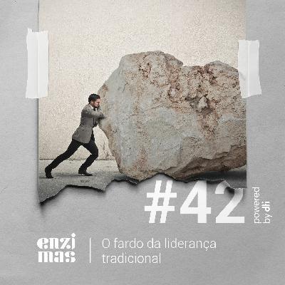 ENZIMAS #42 O Fardo Da Liderança Tradicional
