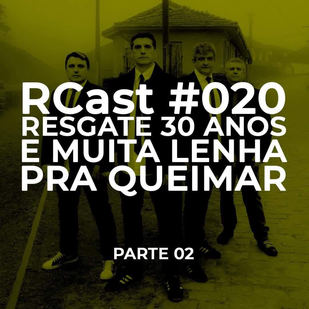 RCast #020 - RESGATE 30 ANOS E MUITA LENHA PRA QUEIMAR pt 2