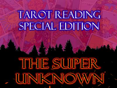 The SUPER UNKNOWN - TAROT READING:  Special Edition