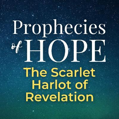 Prophecies of Hope | 19 | The Scarlet Harlot of Revelation