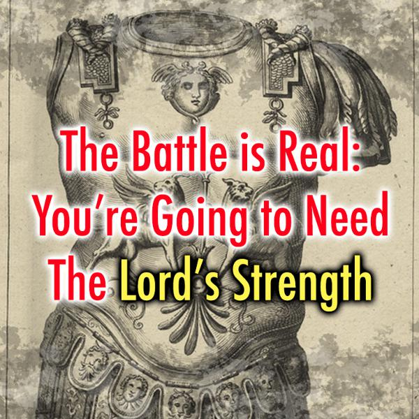 The Battle is Real: You're Going to Need the Lord's Strength