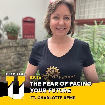 Fear Less University - Episode 36: The Fear of Facing Your Future ft. Charlotte Kemp