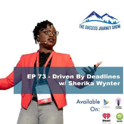 EP 73 - Driven By Deadlines w/ Sherika Wynter