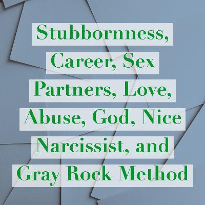 Stubbornness, Career, Sex Partners, Love, Abuse, God, Nice Narcissist, and Gray Rock Method