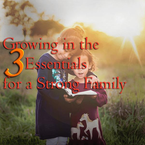 Growing in the 3 Essentials for a Strong Family