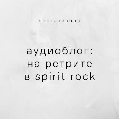 Аудиоблог: на ретрите в Spirit Rock