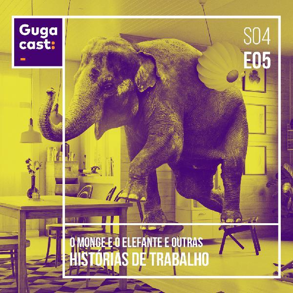 O Monge e o Elefante e outras HISTÓRIAS DE TRABALHO - Gugacast - S04E05