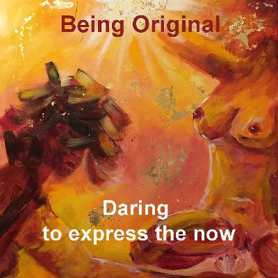 Being Original. Daring to express the now.