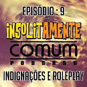 EP. 9 - Indignações & Roleplay