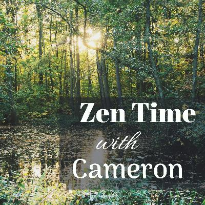 Zen Time with Cameron Ep.4