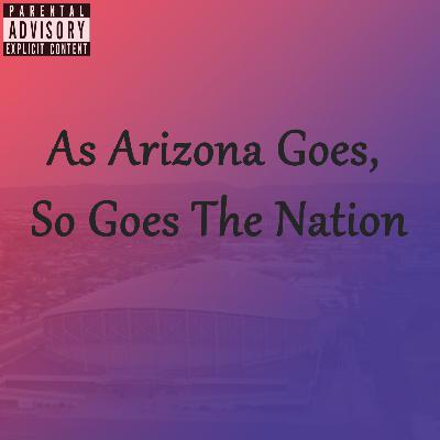 Episode 141: As Arizona Goes, So Goes The Nation