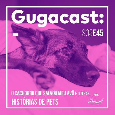 O Cachorro que Salvou meu Avô e outras HISTÓRIAS DE PETS - Gugacast - S05E45