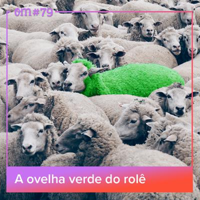 #79  -  A ovelha verde do rolê