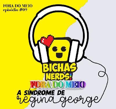 #009 A Síndrome de Regina George feat. Bichas Nerds