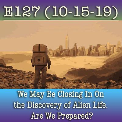 E127 10-15-19 We May Be Closing In On the Discovery of Alien Life. Are We Prepared?