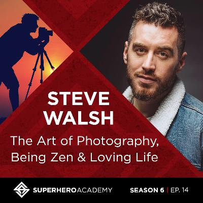 The Art of Photography, Being Zen, and Loving Life with Steve Walsh