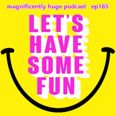Episode 185 - Let's Have Some Fun