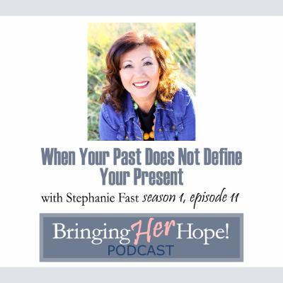 Episode 11: Your past does not define your present with special guest Stephanie Fast