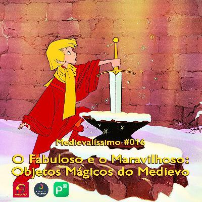 Medievalíssimo #016: O Fabuloso e o Maravilhoso: Objetos Mágicos do Medievo