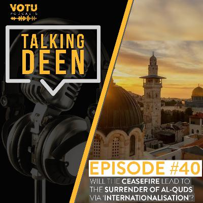Ep 40: Will the Ceasefire Lead to the Surrender of Al-Quds via 'Internationalisation'?