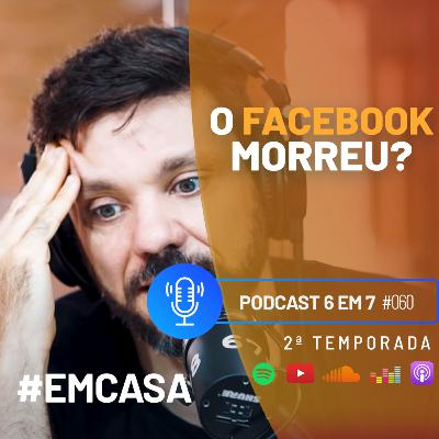 Ainda vale a pena investir no Facebook? | Podcast 6 EM 7 #60