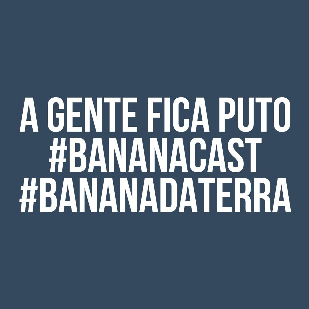 BANANACAST 011 - A GENTE FICA PUTO