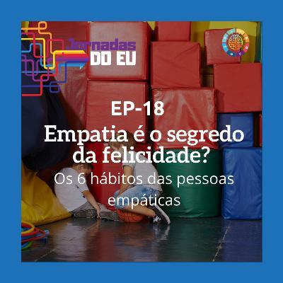 EP-18 Empatia é o segredo da felicidade? Os 6 hábitos das pessoas empáticas