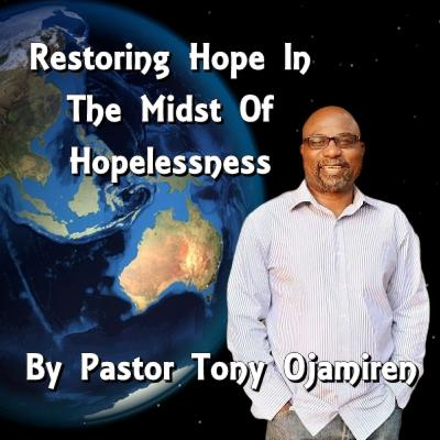 Restoring Hope In The Midst Of Hopelessness | By Pastor Tony Ojamiren