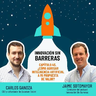 #045. Carlos Ganoza — ¿Cómo agregar Inteligencia Artificial a mi propuesta de valor?