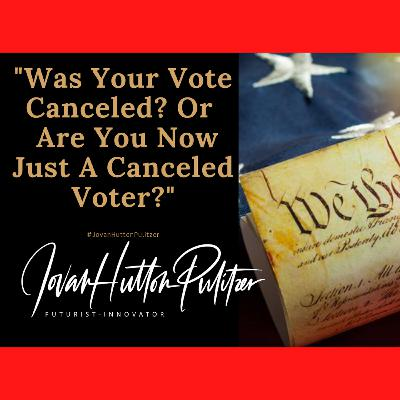 Was Your Vote Canceled? OR Are You Now A Canceled Voter?