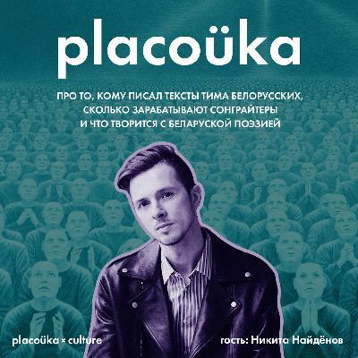 placoüka×culture — Никита Найденов про Тиму Белорусских, сонграйтеров и беларускую поэзию