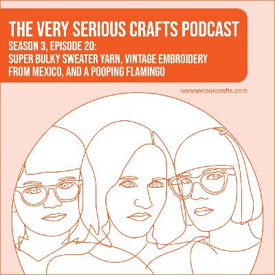 S3E20: Super Bulky Sweater Yarn, Vintage Embroidery from Mexico, and a Pooping Flamingo