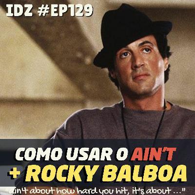 IDZ #129 - Como usar o AIN'T + Rocky Balboa