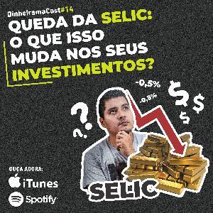 Queda da SELIC: O que isso muda nos seus investimentos? | DinheiramaCast#E14S03