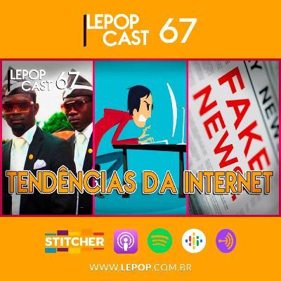 TENDÊNCIAS DA INTERNET | LEPOPCAST 67