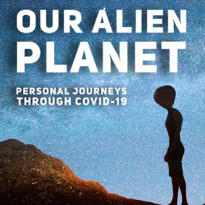 OUR ALIEN PLANET: Personal Journeys Through COVID-19