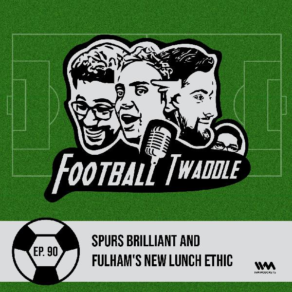 Ep. 90: Spurs brilliant and Fulham's new lunch
