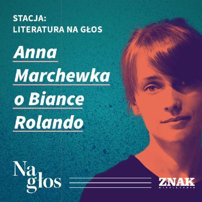 Stacja: literatura na głos | Anna Marchewka o Biance Rolando