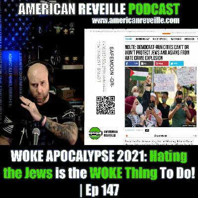 WOKE APOCALYPSE 2021: Hating the Jews is the WOKE Thing To Do! | Ep 147