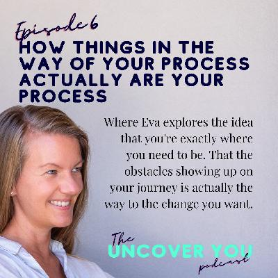 Ep 6: How things in the way of your process actually ARE your process