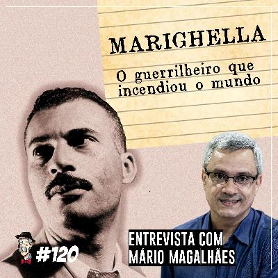Marighella: o guerrilheiro que incendiou o mundo [com Mário Magalhães] - Programa n.120