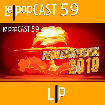PROBLEMOSPECTIVA 2019 | LEPOPCAST 59