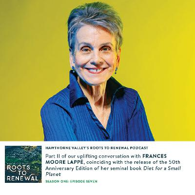 Episode Seven: Part 2 of our Conversation with Frances Moore Lappé Coinciding with the Release of the 50th Anniversary Edition of Diet for a Small Planet