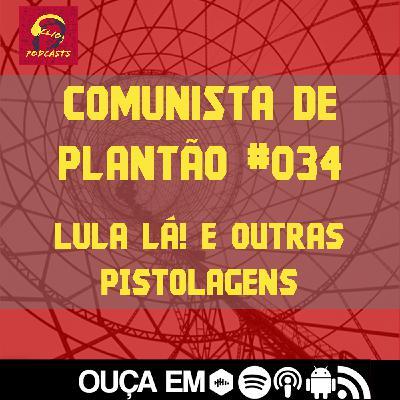Comunista de Plantão #034: Lula Lá! e outras pistolagens